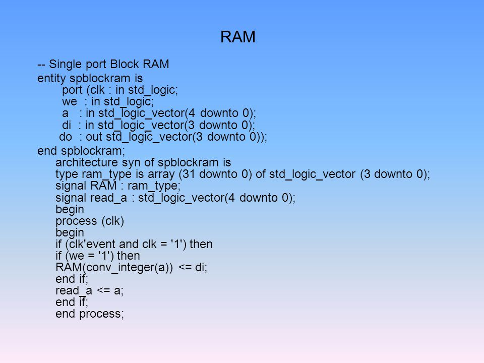 RAM -- Single port Block RAM entity spblockram is port (clk : in std_logic; we : in std_logic; a : in std_logic_vector(4 downto 0); di : in std_logic_vector(3 downto 0); do : out std_logic_vector(3 downto 0)); end spblockram; architecture syn of spblockram is type ram_type is array (31 downto 0) of std_logic_vector (3 downto 0); signal RAM : ram_type; signal read_a : std_logic_vector(4 downto 0); begin process (clk) begin if (clk event and clk = 1 ) then if (we = 1 ) then RAM(conv_integer(a)) <= di; end if; read_a <= a; end if; end process;