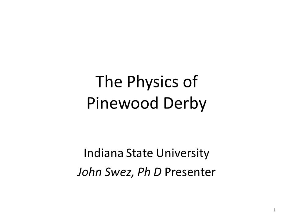 The Physics of Pinewood Derby Indiana State University John Swez, Ph D Presenter 1