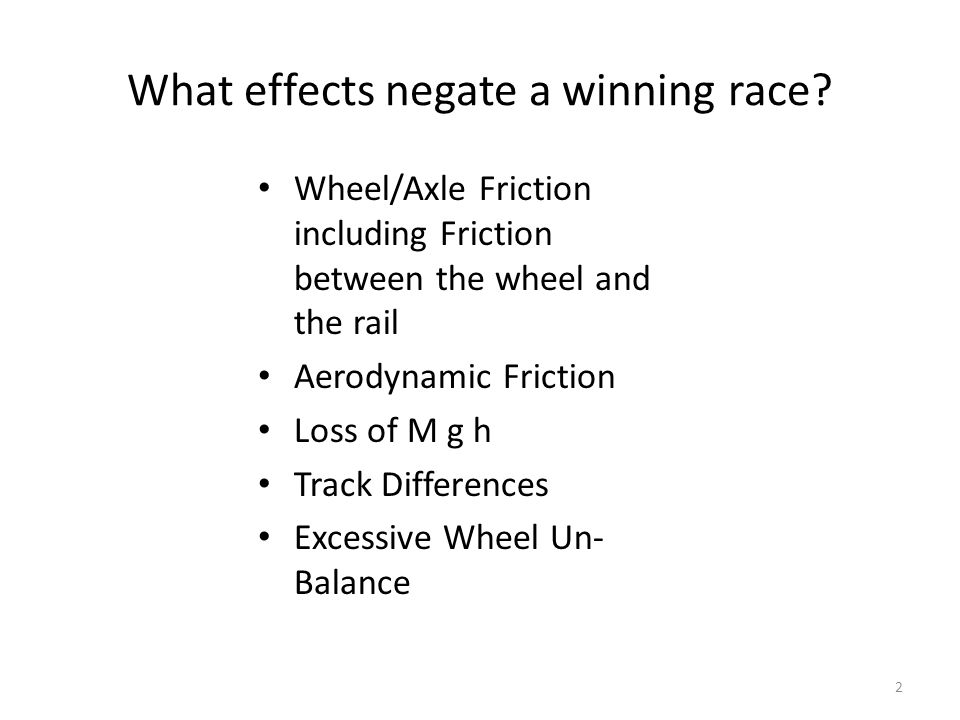 What effects negate a winning race? Wheel/Axle Friction including Friction between the wheel and the rail Aerodynamic Friction Loss of M g h Track Dif