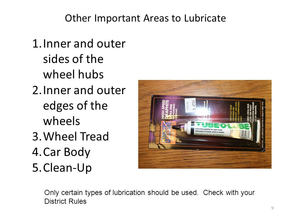 Other Important Areas to Lubricate 1.Inner and outer sides of the wheel hubs 2.Inner and outer edges of the wheels 3.Wheel Tread 4.Car Body 5.Clean-Up
