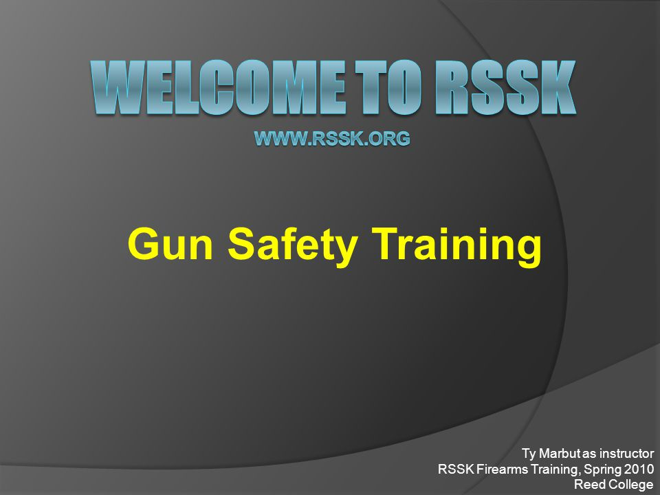 Gun Safety Training Ty Marbut as instructor RSSK Firearms Training, Spring 2010 Reed College