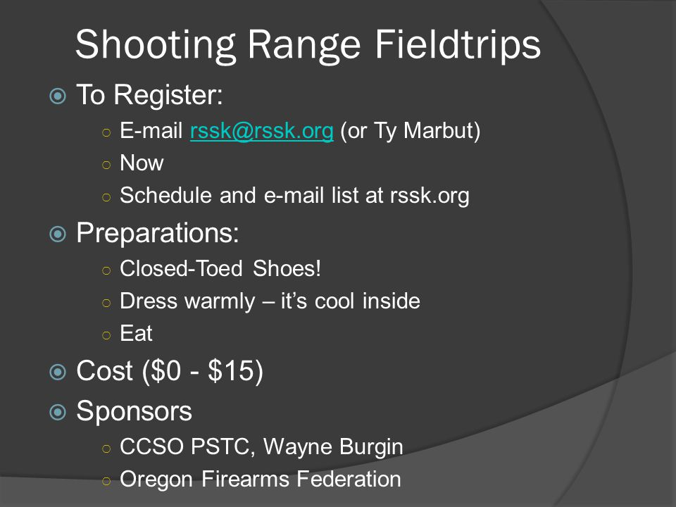 Shooting Range Fieldtrips  To Register: ○ E-mail rssk@rssk.org (or Ty Marbut)rssk@rssk.org ○ Now ○ Schedule and e-mail list at rssk.org  Preparations: ○ Closed-Toed Shoes.