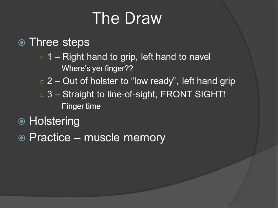The Draw  Three steps ○ 1 – Right hand to grip, left hand to navel -Where's yer finger .