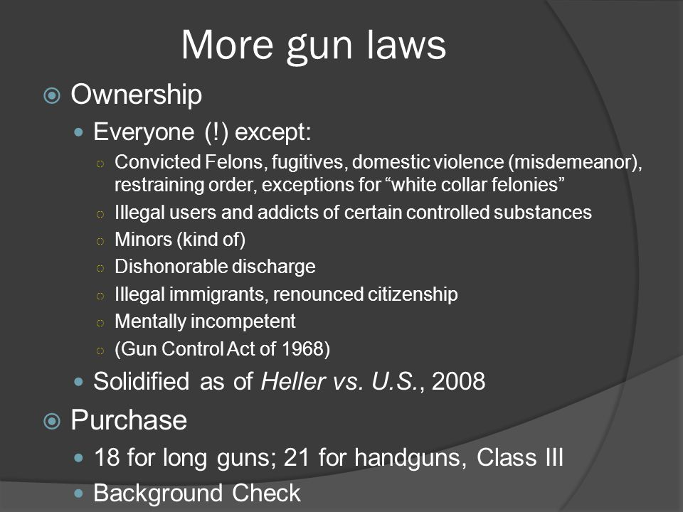 More gun laws  Ownership Everyone (!) except: ○ Convicted Felons, fugitives, domestic violence (misdemeanor), restraining order, exceptions for white collar felonies ○ Illegal users and addicts of certain controlled substances ○ Minors (kind of) ○ Dishonorable discharge ○ Illegal immigrants, renounced citizenship ○ Mentally incompetent ○ (Gun Control Act of 1968) Solidified as of Heller vs.
