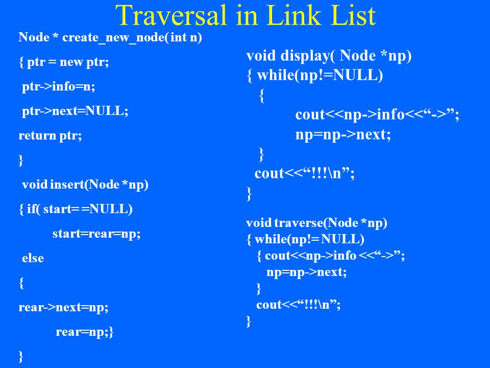 Traversal in Link List Node * create_new_node( int n) { ptr = new ptr; ptr->info=n; ptr->next=NULL; return ptr; } void insert(Node *np) { if( start= =