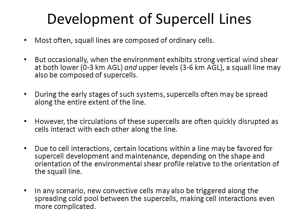 Development of Supercell Lines Most often, squall lines are composed of ordinary cells. But occasionally, when the environment exhibits strong vertica