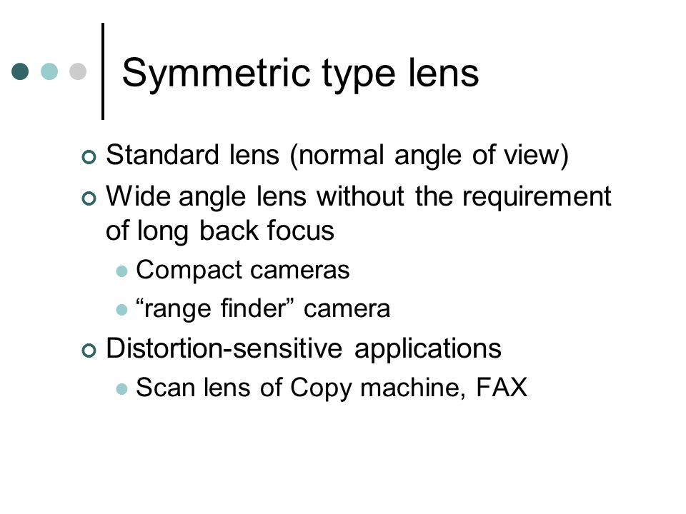 Symmetric type lens Standard lens (normal angle of view) Wide angle lens without the requirement of long back focus Compact cameras range finder camera Distortion-sensitive applications Scan lens of Copy machine, FAX