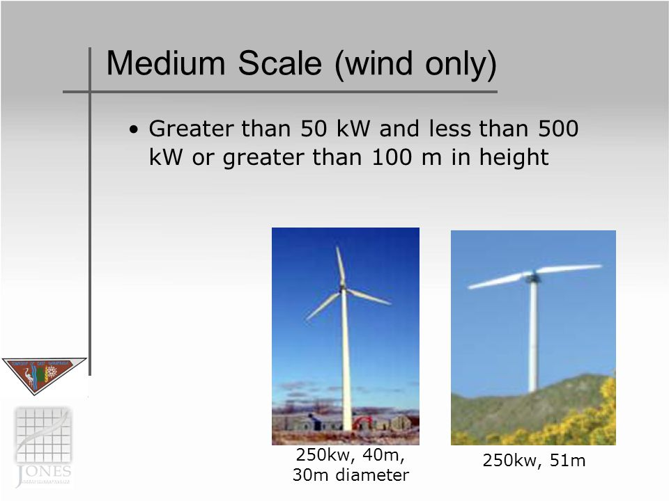 Medium Scale (wind only) Greater than 50 kW and less than 500 kW or greater than 100 m in height 250kw, 40m, 30m diameter 250kw, 51m