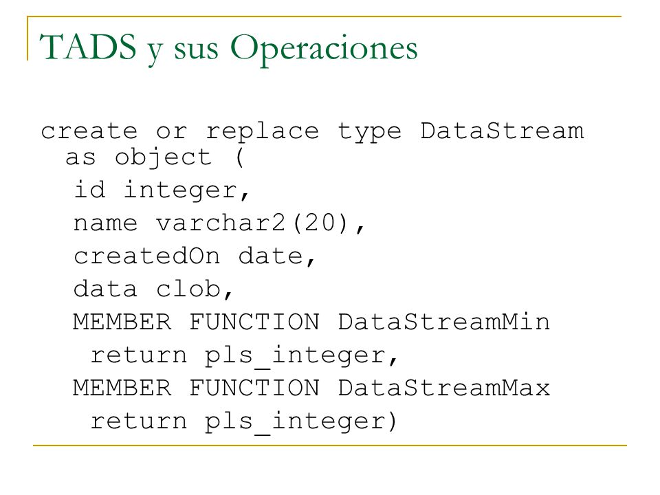 TADS y sus Operaciones CREATE OR REPLACE TYPE BODY DataStream IS MEMBER FUNCTION DataStreamMin return pls_integer is a pls_integer := DS_Package.ds_findmin(data); begin return a; end; MEMBER FUNCTION DataStreamMax return pls_integer is b pls_integer := DS_Package.ds_findmax(data); begin return b; end;