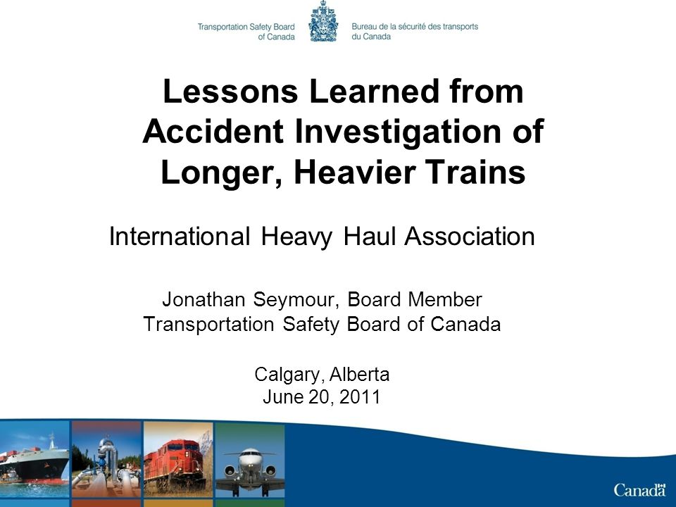 Lessons Learned from Accident Investigation of Longer, Heavier Trains International Heavy Haul Association Jonathan Seymour, Board Member Transportation Safety Board of Canada Calgary, Alberta June 20, 2011