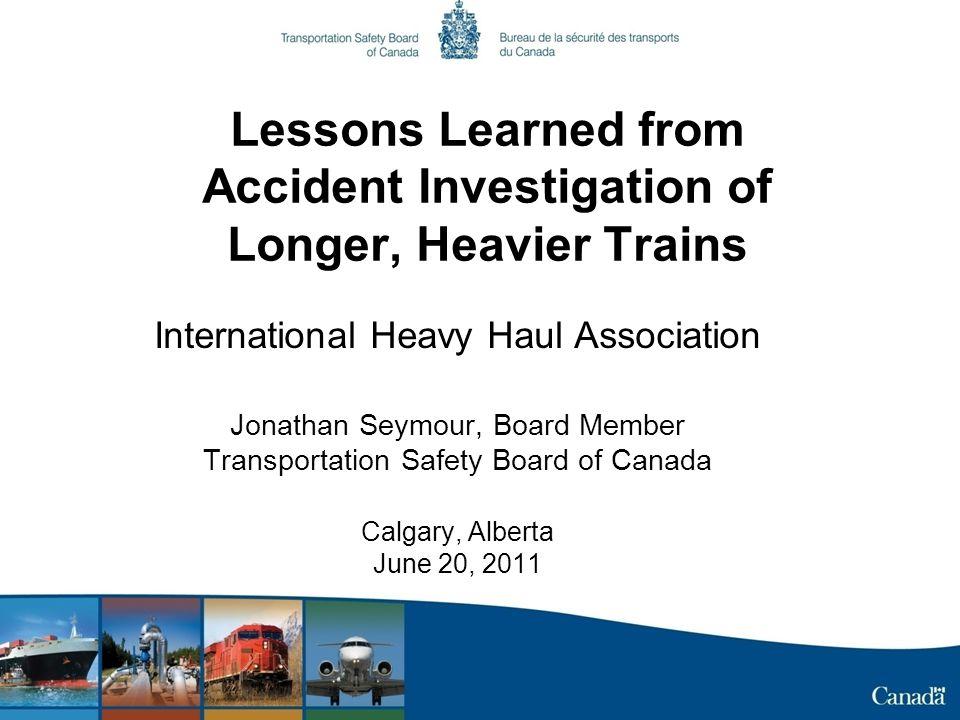 Lessons Learned from Accident Investigation of Longer, Heavier Trains International Heavy Haul Association Jonathan Seymour, Board Member Transportati