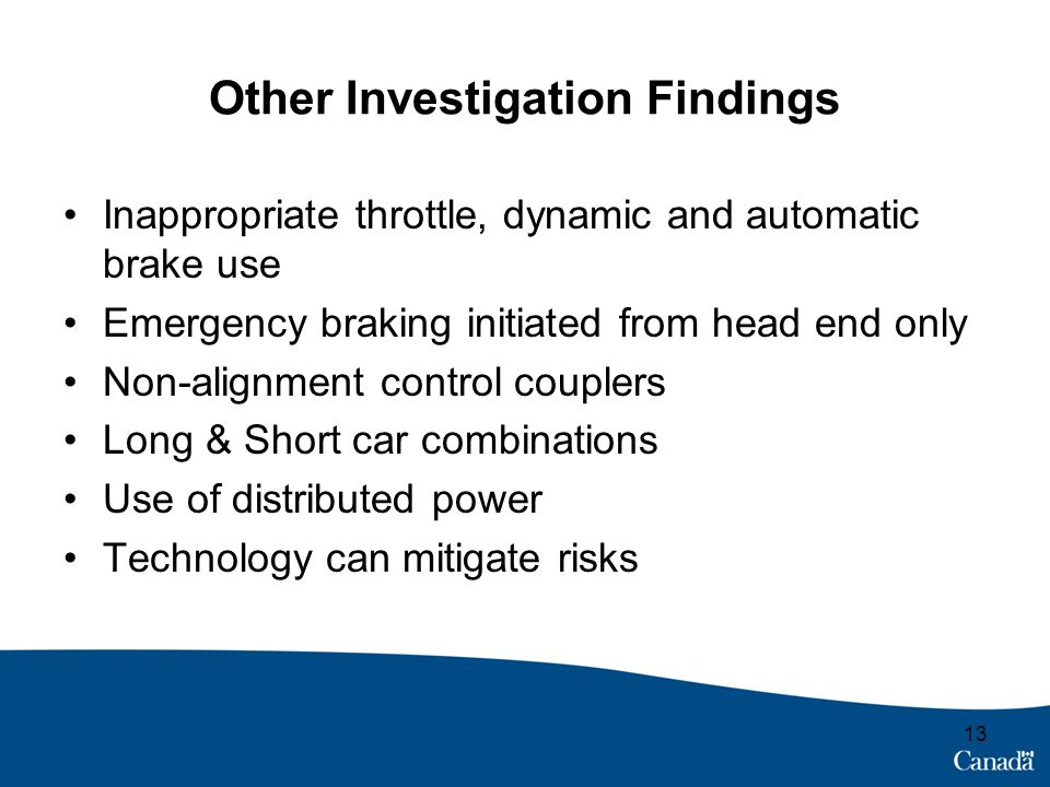 Other Investigation Findings Inappropriate throttle, dynamic and automatic brake use Emergency braking initiated from head end only Non-alignment control couplers Long & Short car combinations Use of distributed power Technology can mitigate risks 13