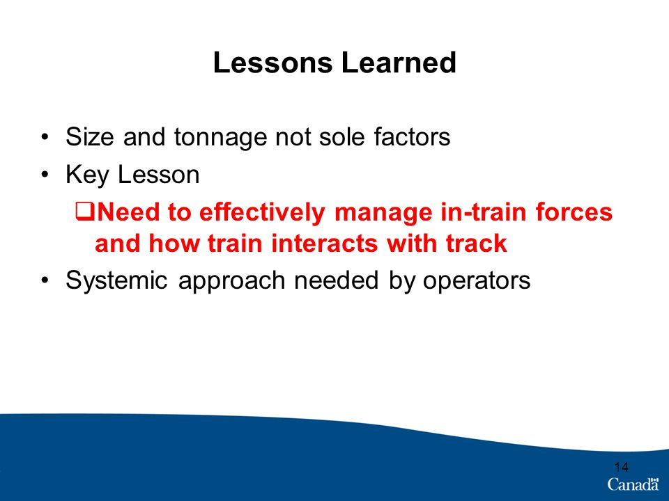 Lessons Learned Size and tonnage not sole factors Key Lesson  Need to effectively manage in-train forces and how train interacts with track Systemic approach needed by operators 14
