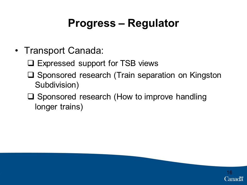 Progress – Regulator Transport Canada:  Expressed support for TSB views  Sponsored research (Train separation on Kingston Subdivision)  Sponsored research (How to improve handling longer trains) 16