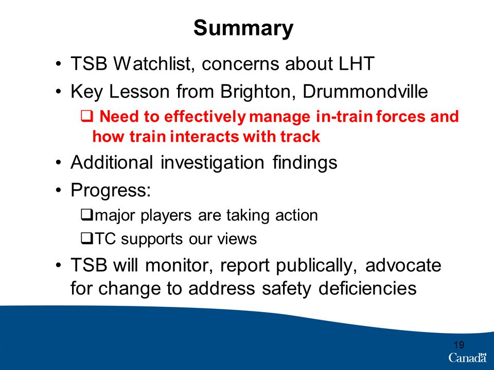 Summary TSB Watchlist, concerns about LHT Key Lesson from Brighton, Drummondville  Need to effectively manage in-train forces and how train interacts with track Additional investigation findings Progress:  major players are taking action  TC supports our views TSB will monitor, report publically, advocate for change to address safety deficiencies 19