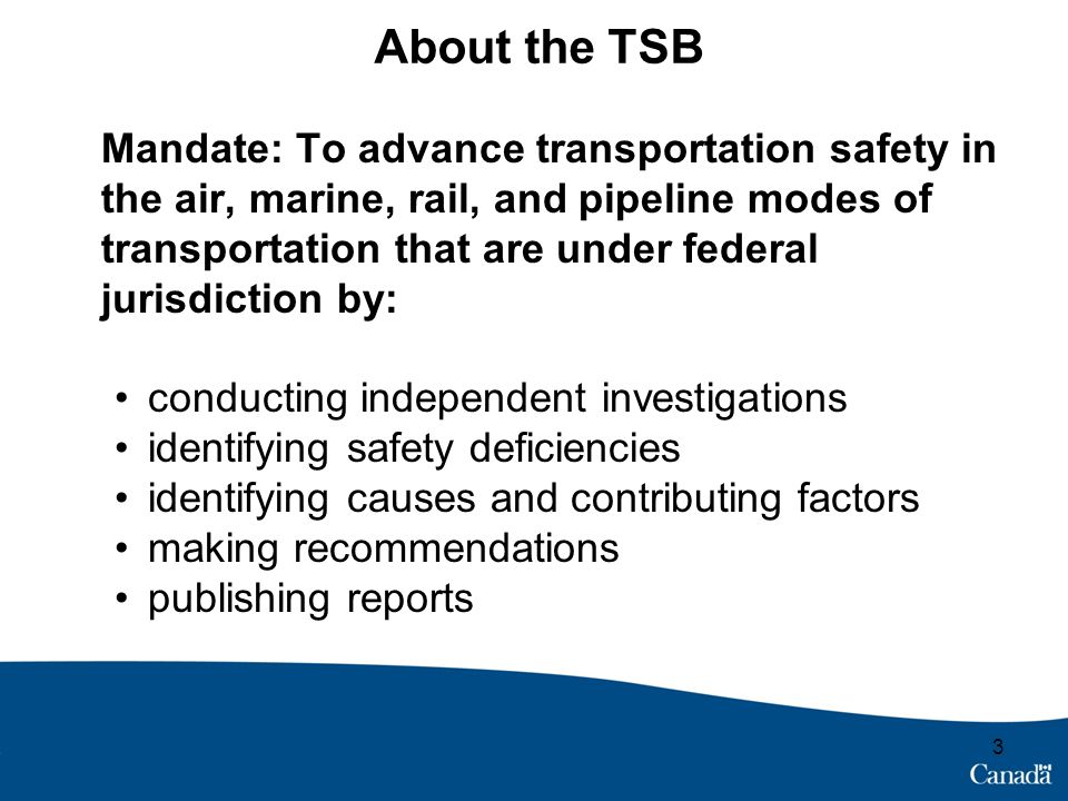 About the TSB Mandate: To advance transportation safety in the air, marine, rail, and pipeline modes of transportation that are under federal jurisdic