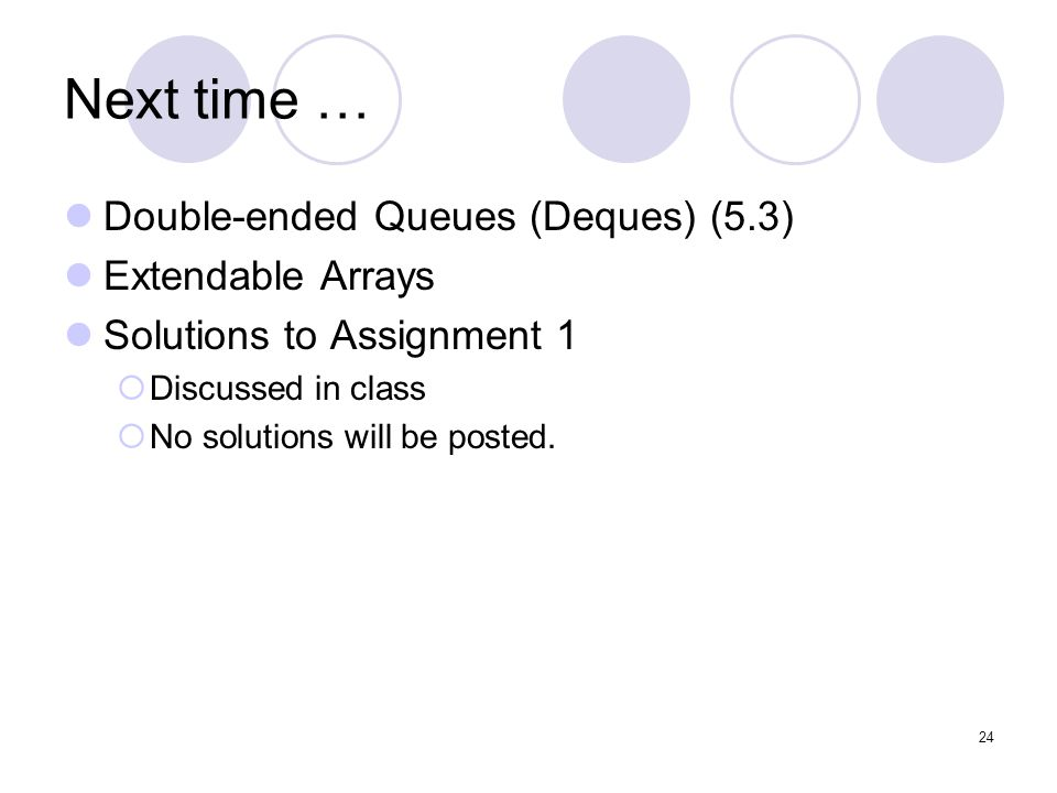 24 Next time … Double-ended Queues (Deques) (5.3) Extendable Arrays Solutions to Assignment 1  Discussed in class  No solutions will be posted.