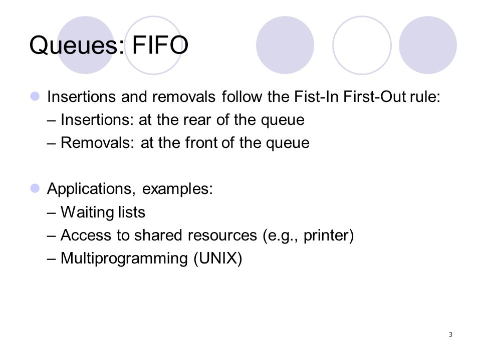 3 Queues: FIFO Insertions and removals follow the Fist-In First-Out rule: – Insertions: at the rear of the queue – Removals: at the front of the queue Applications, examples: – Waiting lists – Access to shared resources (e.g., printer) – Multiprogramming (UNIX)