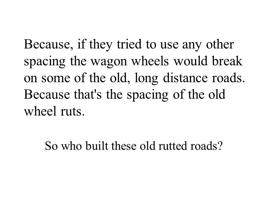 Because, if they tried to use any other spacing the wagon wheels would break on some of the old, long distance roads. Because that's the spacing of th