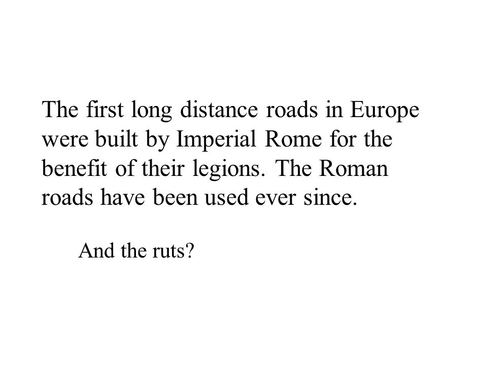 The first long distance roads in Europe were built by Imperial Rome for the benefit of their legions. The Roman roads have been used ever since. And t