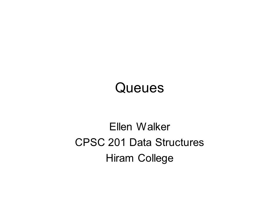 Queues Ellen Walker CPSC 201 Data Structures Hiram College