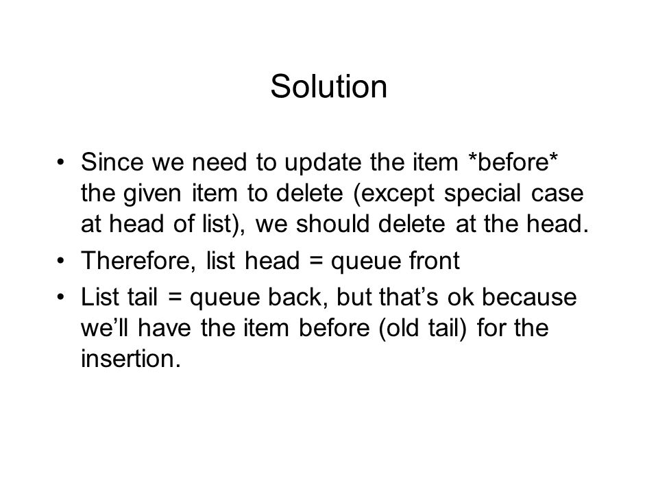 Solution Since we need to update the item *before* the given item to delete (except special case at head of list), we should delete at the head.