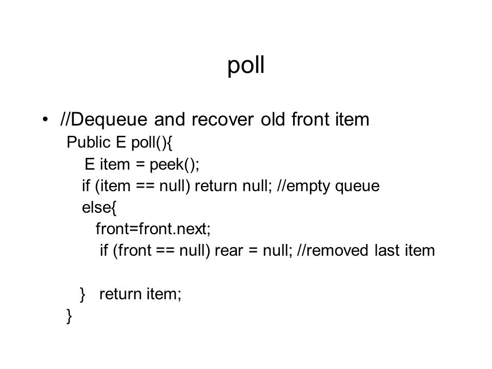 poll //Dequeue and recover old front item Public E poll(){ E item = peek(); if (item == null) return null; //empty queue else{ front=front.next; if (front == null) rear = null; //removed last item } return item; }