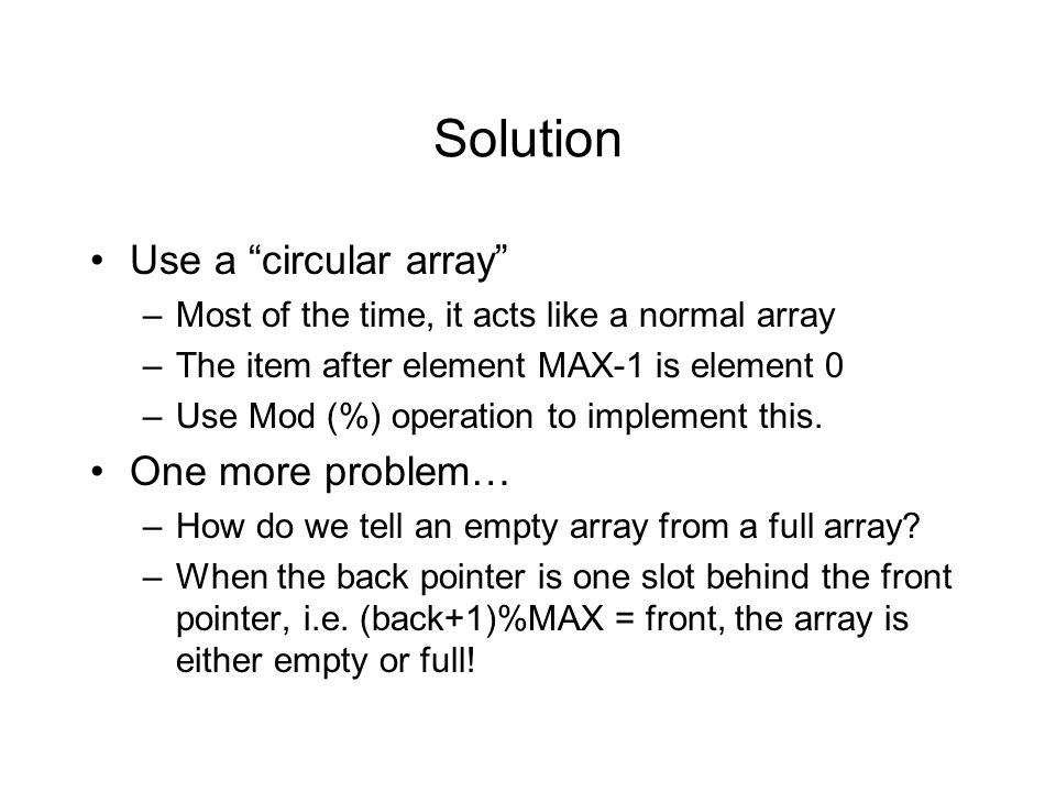 Solution Use a circular array –Most of the time, it acts like a normal array –The item after element MAX-1 is element 0 –Use Mod (%) operation to implement this.