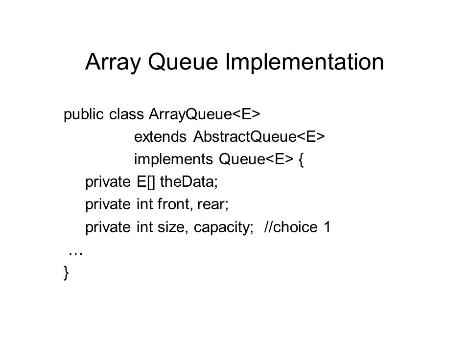Array Queue Implementation public class ArrayQueue extends AbstractQueue implements Queue { private E[] theData; private int front, rear; private int size, capacity; //choice 1 … }