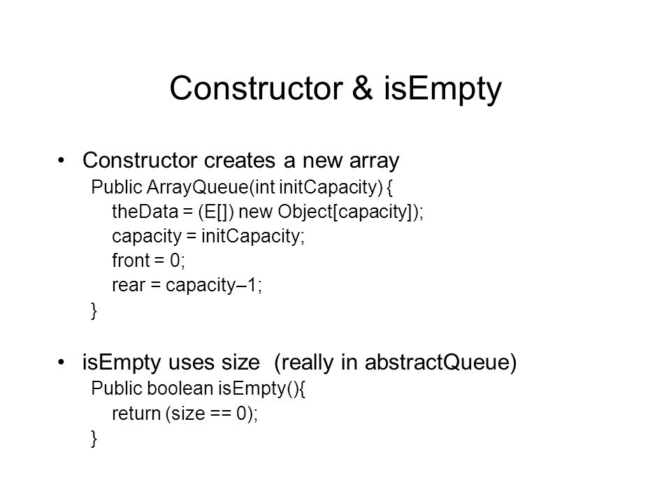 Constructor & isEmpty Constructor creates a new array Public ArrayQueue(int initCapacity) { theData = (E[]) new Object[capacity]); capacity = initCapacity; front = 0; rear = capacity–1; } isEmpty uses size (really in abstractQueue) Public boolean isEmpty(){ return (size == 0); }