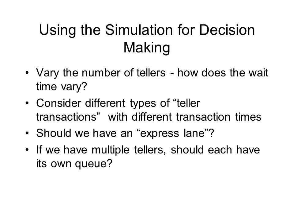 Using the Simulation for Decision Making Vary the number of tellers - how does the wait time vary.