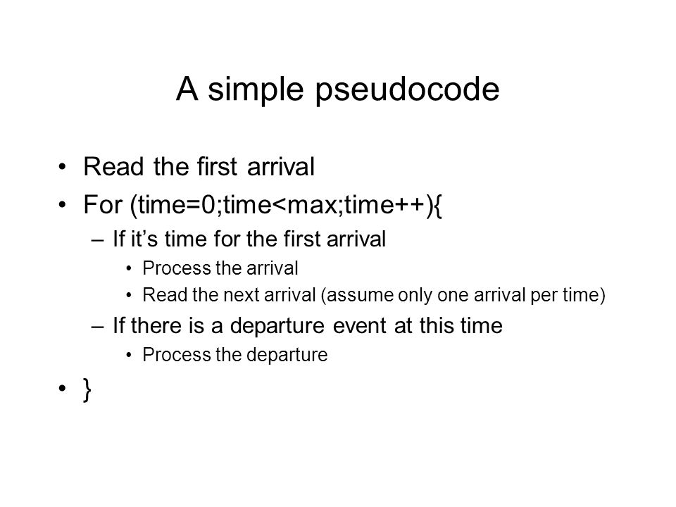 A simple pseudocode Read the first arrival For (time=0;time<max;time++){ –If it's time for the first arrival Process the arrival Read the next arrival (assume only one arrival per time) –If there is a departure event at this time Process the departure }