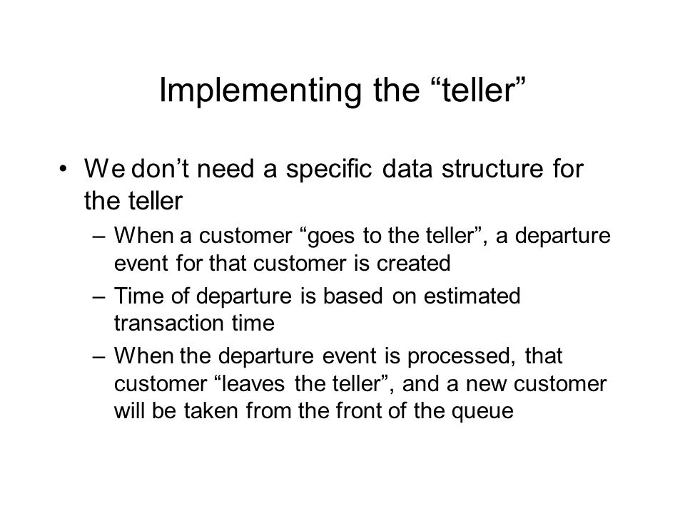 Implementing the teller We don't need a specific data structure for the teller –When a customer goes to the teller , a departure event for that customer is created –Time of departure is based on estimated transaction time –When the departure event is processed, that customer leaves the teller , and a new customer will be taken from the front of the queue