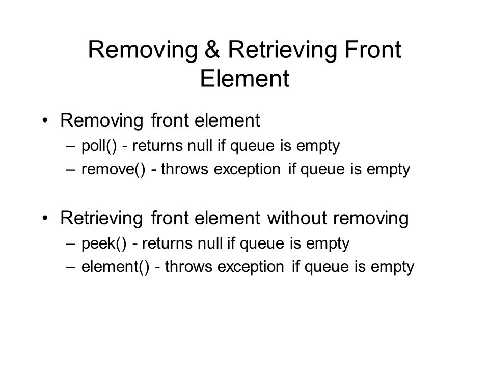 Removing & Retrieving Front Element Removing front element –poll() - returns null if queue is empty –remove() - throws exception if queue is empty Retrieving front element without removing –peek() - returns null if queue is empty –element() - throws exception if queue is empty