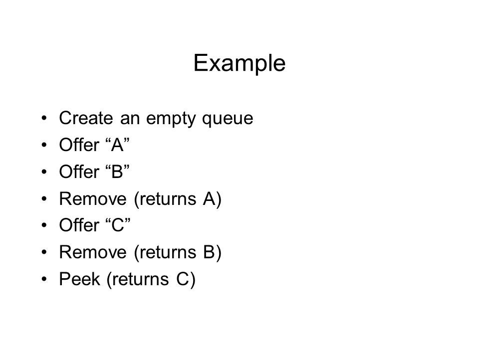 Example Create an empty queue Offer A Offer B Remove (returns A) Offer C Remove (returns B) Peek (returns C)