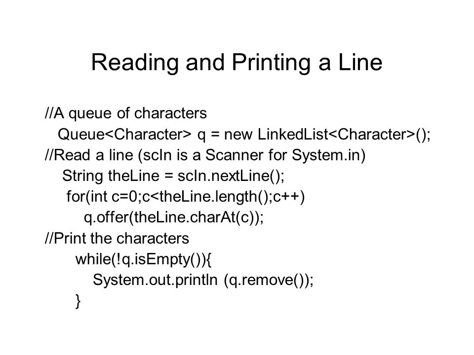 Reading and Printing a Line //A queue of characters Queue q = new LinkedList (); //Read a line (scIn is a Scanner for System.in) String theLine = scIn.nextLine(); for(int c=0;c<theLine.length();c++) q.offer(theLine.charAt(c)); //Print the characters while(!q.isEmpty()){ System.out.println (q.remove()); }