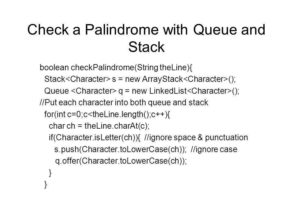 Check a Palindrome with Queue and Stack boolean checkPalindrome(String theLine){ Stack s = new ArrayStack (); Queue q = new LinkedList (); //Put each character into both queue and stack for(int c=0;c<theLine.length();c++){ char ch = theLine.charAt(c); if(Character.isLetter(ch)){ //ignore space & punctuation s.push(Character.toLowerCase(ch)); //ignore case q.offer(Character.toLowerCase(ch)); } }