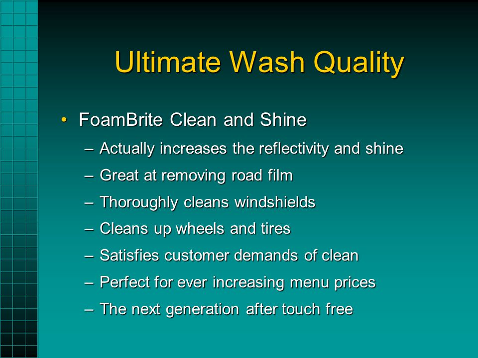 Ultimate Wash Quality FoamBrite Clean and ShineFoamBrite Clean and Shine –Actually increases the reflectivity and shine –Great at removing road film –Thoroughly cleans windshields –Cleans up wheels and tires –Satisfies customer demands of clean –Perfect for ever increasing menu prices –The next generation after touch free