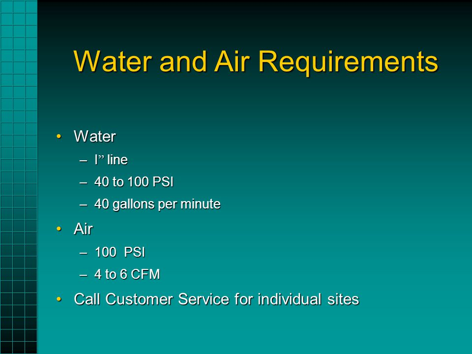 Water and Air Requirements WaterWater –I line –40 to 100 PSI –40 gallons per minute AirAir –100 PSI –4 to 6 CFM Call Customer Service for individual sitesCall Customer Service for individual sites