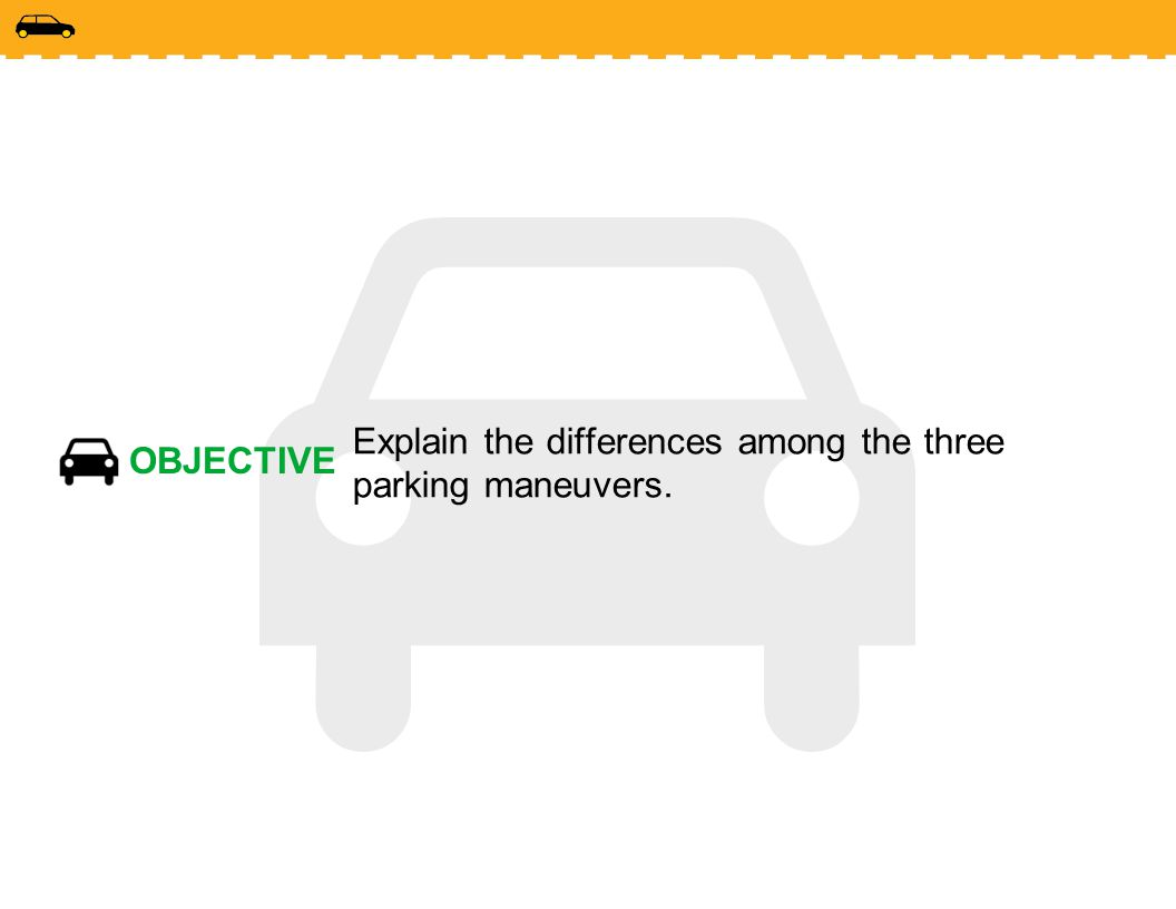 OBJECTIVE Explain the differences among the three parking maneuvers.