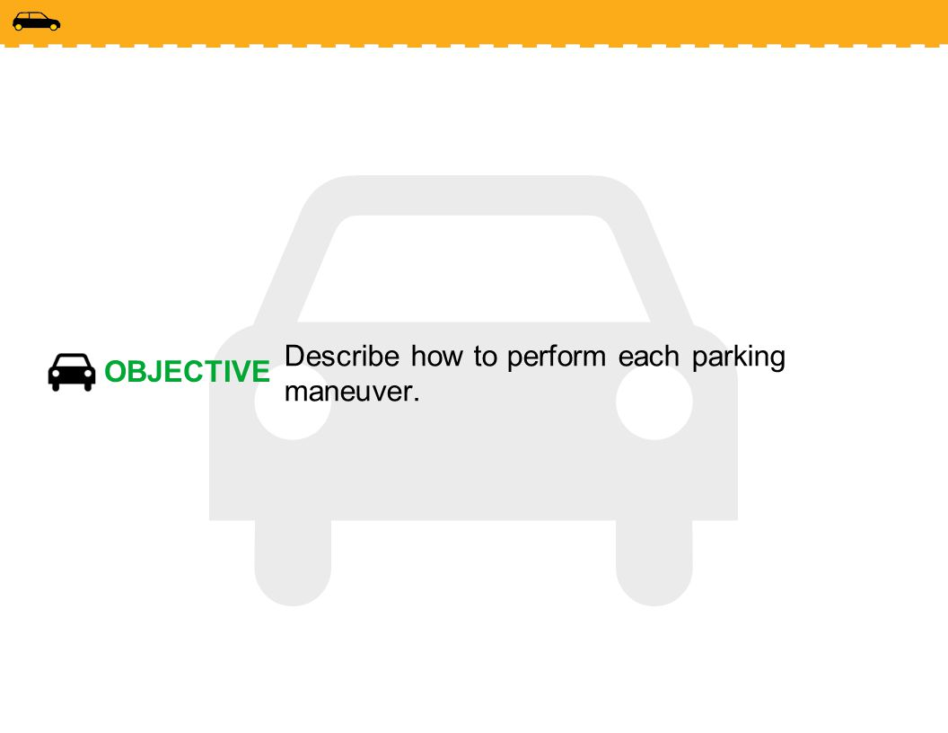 OBJECTIVE Describe how to perform each parking maneuver.