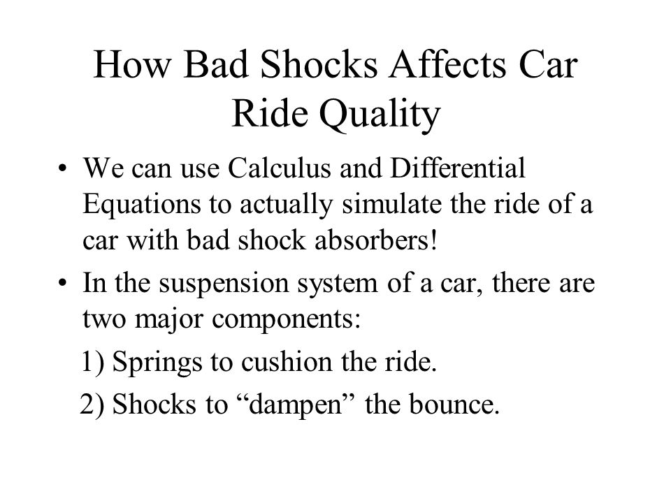 How Bad Shocks Affects Car Ride Quality We can use Calculus and Differential Equations to actually simulate the ride of a car with bad shock absorbers.