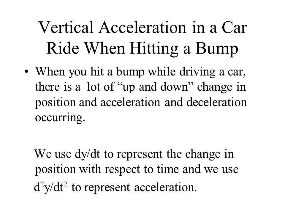 Vertical Acceleration in a Car Ride When Hitting a Bump When you hit a bump while driving a car, there is a lot of up and down change in position and acceleration and deceleration occurring.