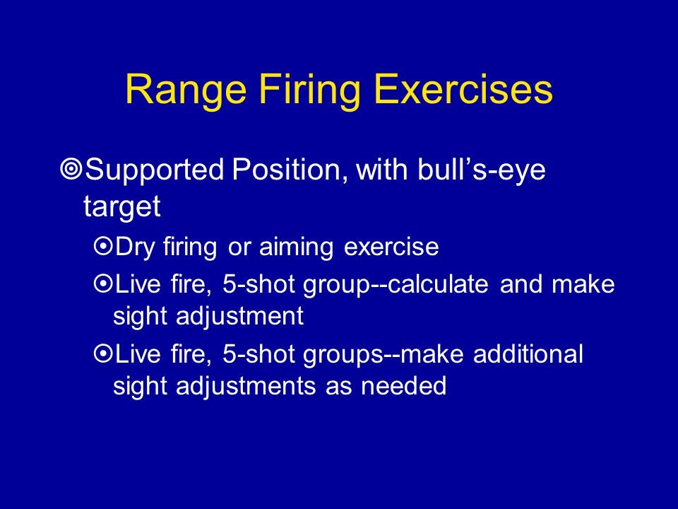Range Firing Exercises  Supported Position, with bull's-eye target  Dry firing or aiming exercise  Live fire, 5-shot group--calculate and make sigh