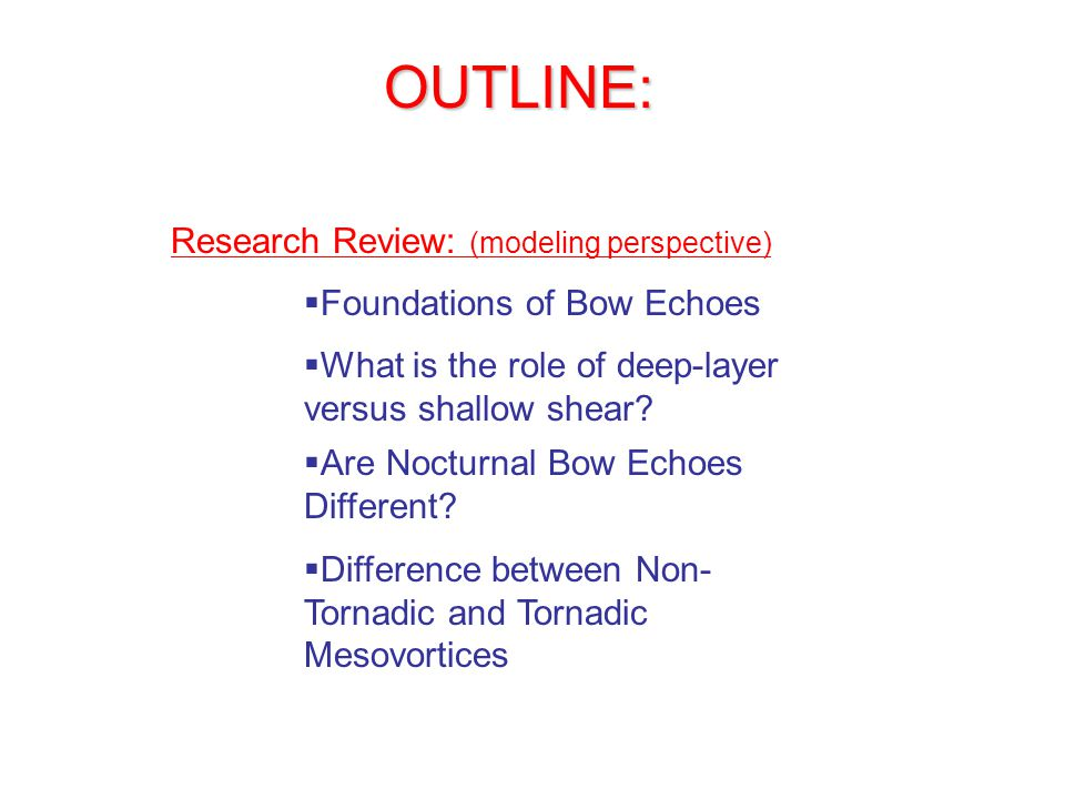 OUTLINE: Research Review: (modeling perspective)  Foundations of Bow Echoes  Are Nocturnal Bow Echoes Different.