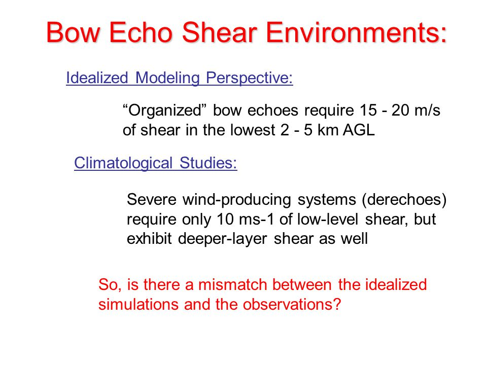 Bow Echo Shear Environments: Idealized Modeling Perspective: Organized bow echoes require 15 - 20 m/s of shear in the lowest 2 - 5 km AGL Climatological Studies: Severe wind-producing systems (derechoes) require only 10 ms-1 of low-level shear, but exhibit deeper-layer shear as well So, is there a mismatch between the idealized simulations and the observations?