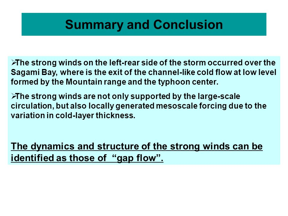 Summary and Conclusion  The strong winds on the left-rear side of the storm occurred over the Sagami Bay, where is the exit of the channel-like cold flow at low level formed by the Mountain range and the typhoon center.