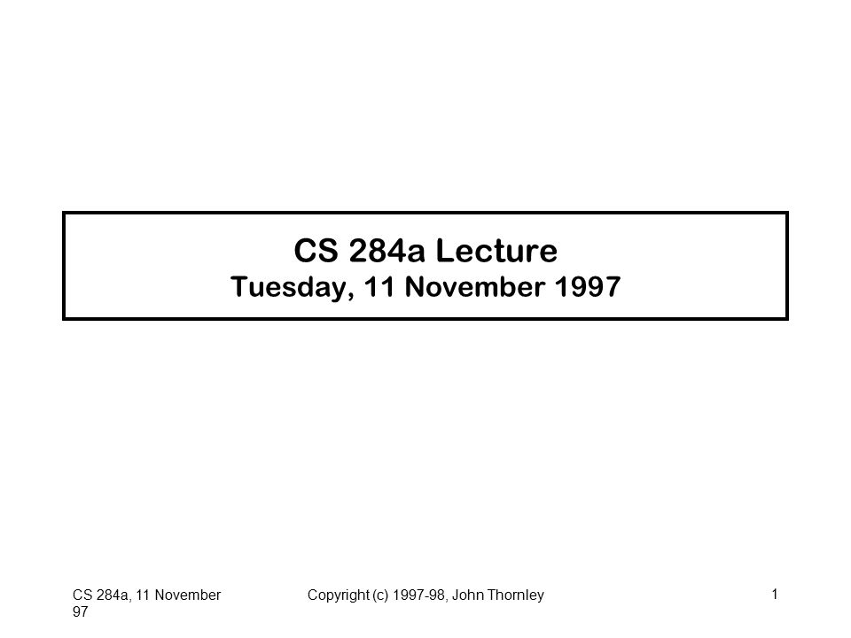 CS 284a, 11 November 97 Copyright (c) 1997-98, John Thornley1 CS 284a Lecture Tuesday, 11 November 1997