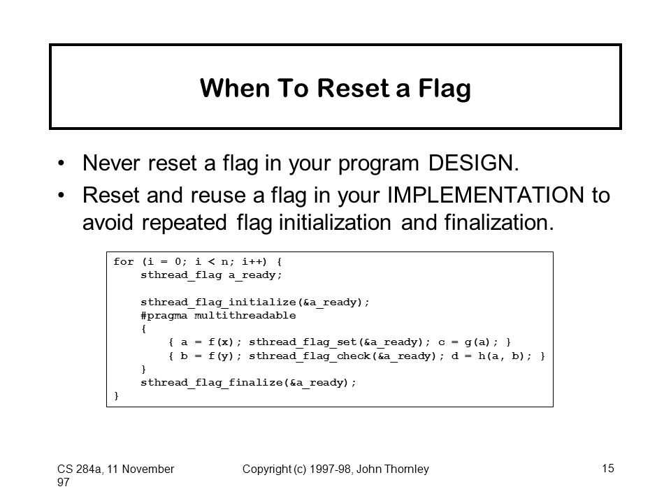 CS 284a, 11 November 97 Copyright (c) 1997-98, John Thornley15 When To Reset a Flag Never reset a flag in your program DESIGN. Reset and reuse a flag