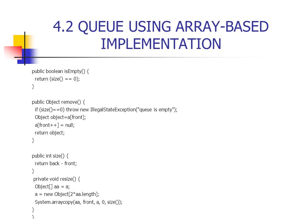4.2 QUEUE USING ARRAY-BASED IMPLEMENTATION public boolean isEmpty() { return (size() == 0); } public Object remove() { if (size()==0) throw new IllegalStateException( queue is empty ); Object object=a[front]; a[front++] = null; return object; } public int size() { return back - front; } private void resize() { Object[] aa = a; a = new Object[2*aa.length]; System.arraycopy(aa, front, a, 0, size()); }